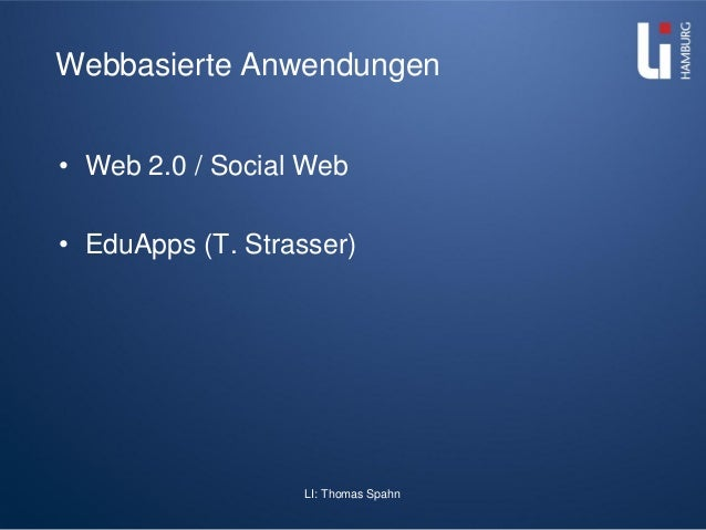 LI: Thomas Spahn Webbasierte Anwendungen • Web 2.0 / Social Web • EduApps (T. Strasser)