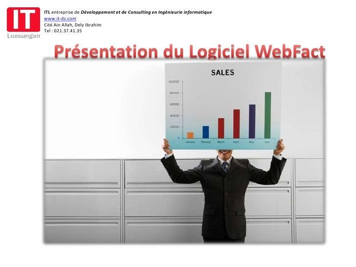 Présentation du Logiciel WebFact<br />ITL entreprise de Développement et de Consulting en Ingénieurie informatique<br />ww...