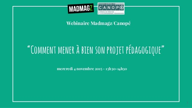 """Webinaire Madmagz/Canopé """"Commentmeneràbiensonprojetpédagogique"""" mercredi 4 novembre 2015 - 13h30-14h30 1"""