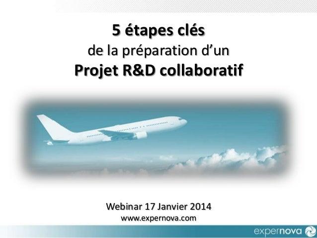 5 étapes clés de la préparation d'un  Projet R&D collaboratif  Webinar 17 Janvier 2014 www.expernova.com