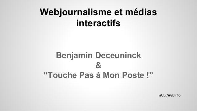 "Webjournalisme et médias interactifs Benjamin Deceuninck & ""Touche Pas à Mon Poste !"" #ULgWebInfo"