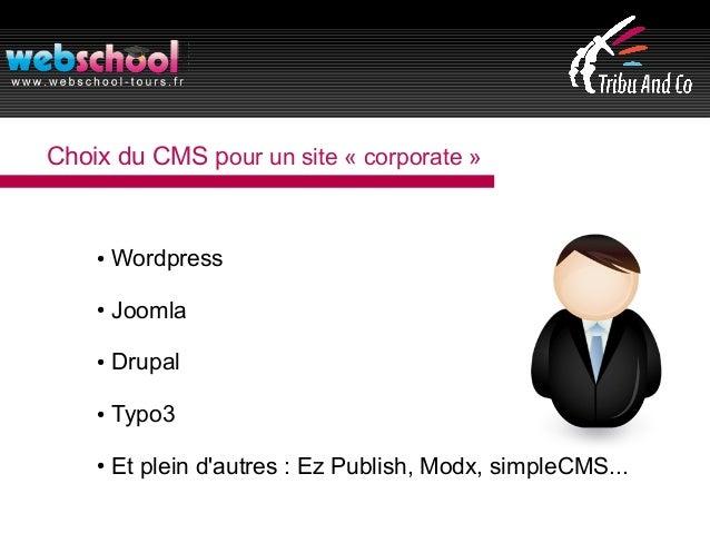 Choix du CMS pour un site « corporate » ● Wordpress ● Joomla ● Drupal ● Typo3 ● Et plein d'autres : Ez Publish, Modx, simp...