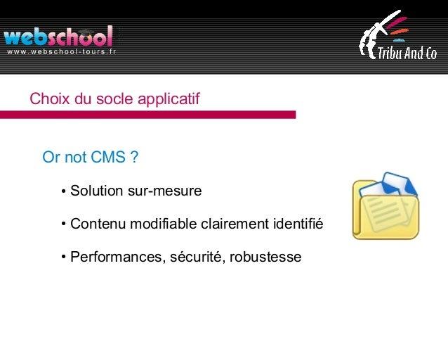 Choix du socle applicatif Or not CMS ? ● Solution sur-mesure ● Contenu modifiable clairement identifié ● Performances, séc...