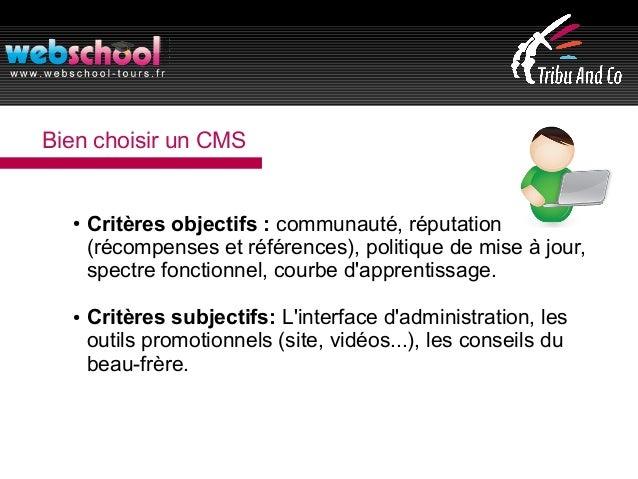 Bien choisir un CMS ● Critères objectifs : communauté, réputation (récompenses et références), politique de mise à jour, s...