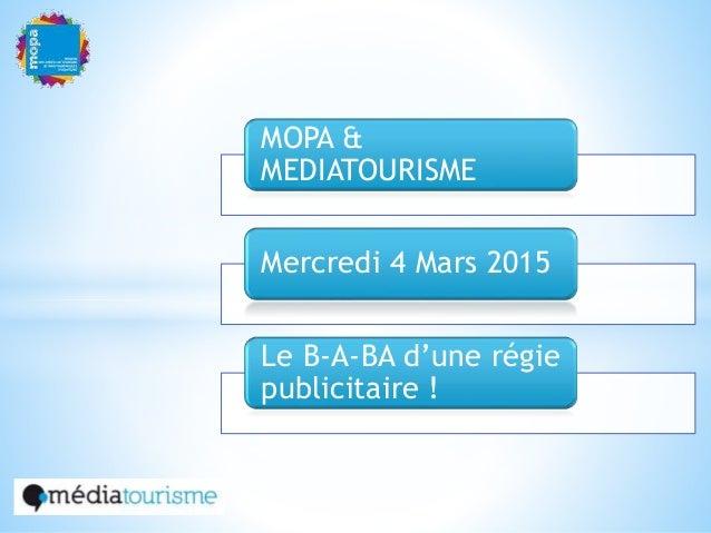 MOPA & MEDIATOURISME Mercredi 4 Mars 2015 Le B-A-BA d'une régie publicitaire !