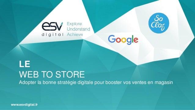 www.esvdigital.fr LE WEB TO STORE Adopter la bonne stratégie digitale pour booster vos ventes en magasin
