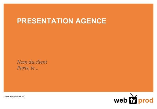 PRESENTATION AGENCE  Nom du client Paris, le…  ©WebTvProd / décembre 2013