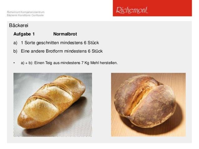 Richemont Kompetenzzentrum Bäckerei Konditorei Confiserie Aufgabe 1 Normalbrot a) 1 Sorte geschnitten mindestens 6 Stück b...