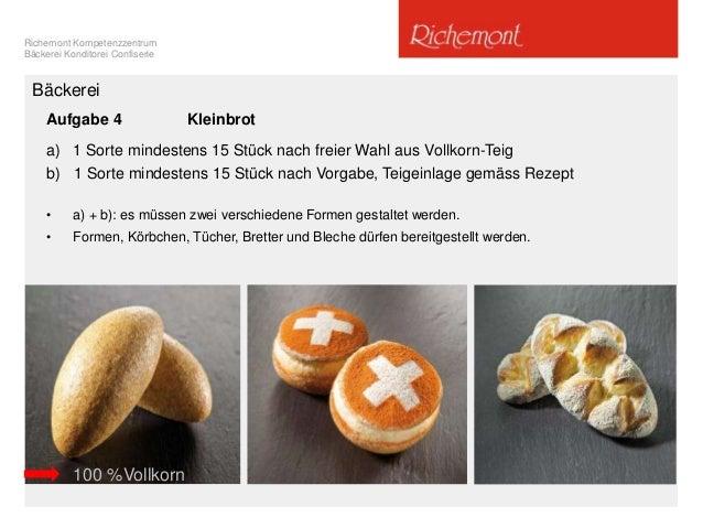 Richemont Kompetenzzentrum Bäckerei Konditorei Confiserie Bäckerei Aufgabe 4 Kleinbrot a) 1 Sorte mindestens 15 Stück nach...