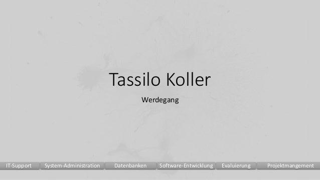Tassilo Koller Werdegang Evaluierung ProjektmangementSoftware-EntwicklungDatenbankenSystem-AdministrationIT-Support