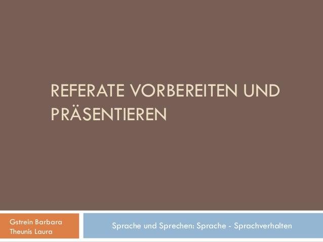 REFERATE VORBEREITEN UND           PRÄSENTIERENGstrein Barbara                  Sprache und Sprechen: Sprache - Sprachverh...