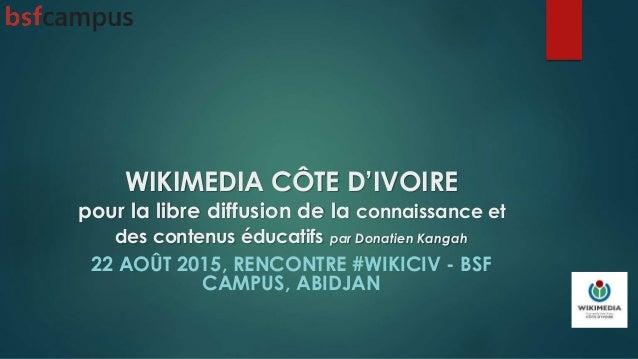 WIKIMEDIA CÔTE D'IVOIRE pour la libre diffusion de la connaissance et des contenus éducatifs par Donatien Kangah 22 AOÛT 2...