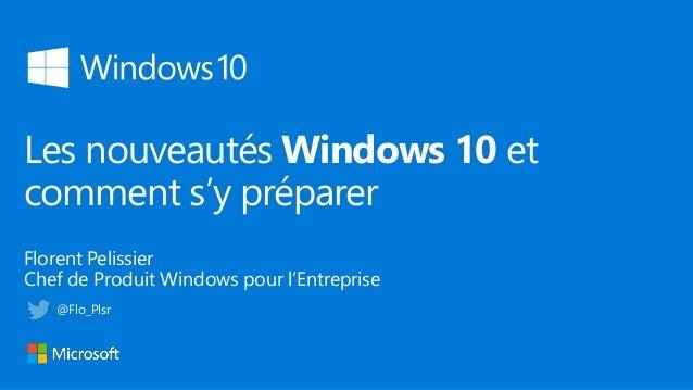 Les nouveautés Windows 10 et comment s'y préparer Florent Pelissier Chef de Produit Windows pour l'Entreprise @Flo_Plsr