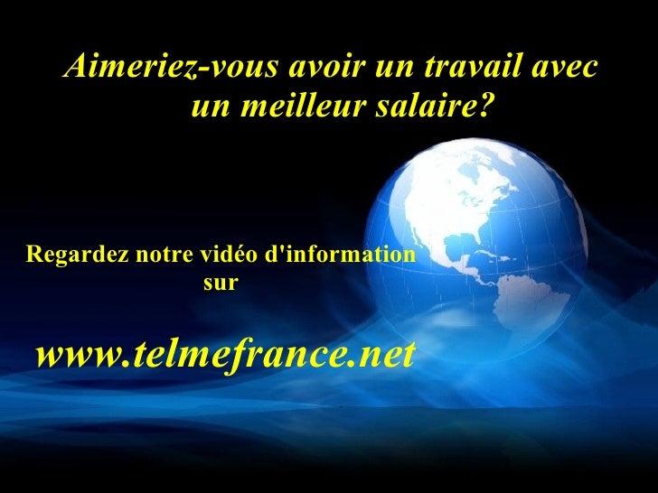 Regardez notre vidéo d'information sur   www.telmefrance.net <ul><li>Aimeriez-vous avoir un travail avec un meilleur salai...