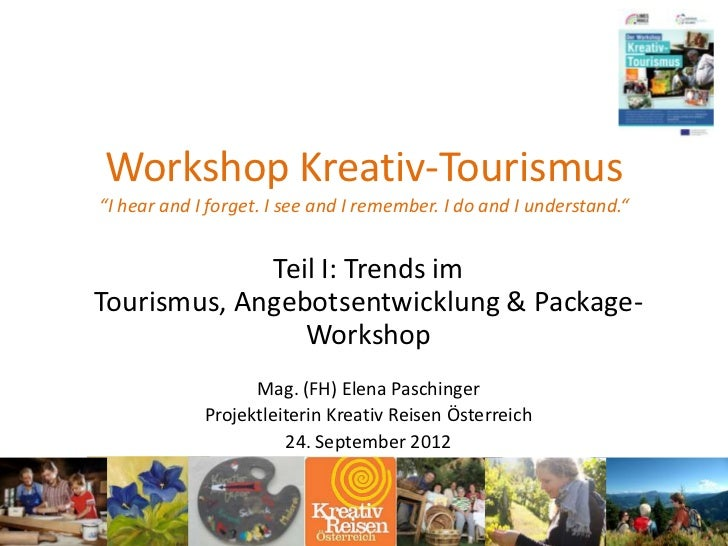 "Workshop Kreativ-Tourismus""I hear and I forget. I see and I remember. I do and I understand.""             Teil I: Trends i..."