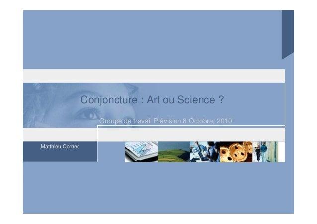 Matthieu Cornec Conjoncture : Art ou Science ? Groupe de travail Prévision 8 Octobre, 2010