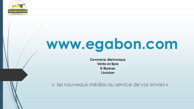 www.egabon.com Commerce électronique Vente en ligne E-Business Livraison  « les nouveaux médias au service de vos envies »
