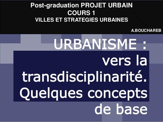 URBANISME : vers la transdisciplinarité. Quelques concepts de base Post-graduation PROJET URBAIN COURS 1 VILLES ET STRATEG...