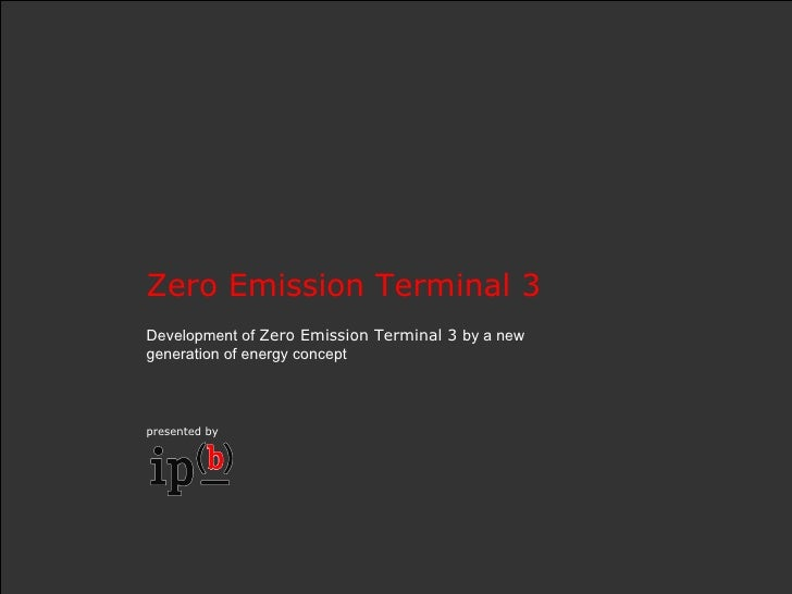 Zero Emission Terminal 3  Development of  Zero Emission Terminal 3  by a new generation of energy concept presented by