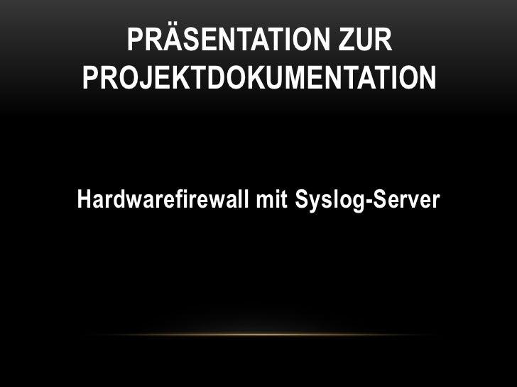 Präsentation zur Projektdokumentation<br />Hardwarefirewall mit Syslog-Server<br />