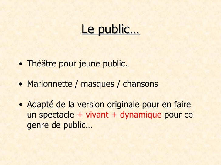Le public… <ul><li>Théâtre pour jeune public. </li></ul><ul><li>Marionnette / masques / chansons </li></ul><ul><li>Adapté ...