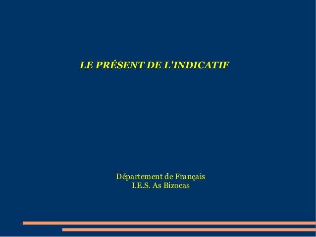 LE PRÉSENT DE L'INDICATIF  Département de Français I.E.S. As Bizocas