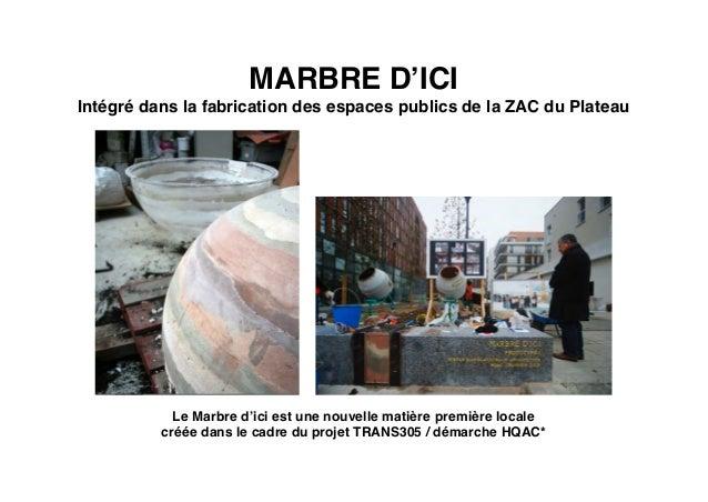 MARBRE D'ICI Intégré dans la fabrication des espaces publics de la ZAC du Plateau Le Marbre d'ici est une nouvelle matière...