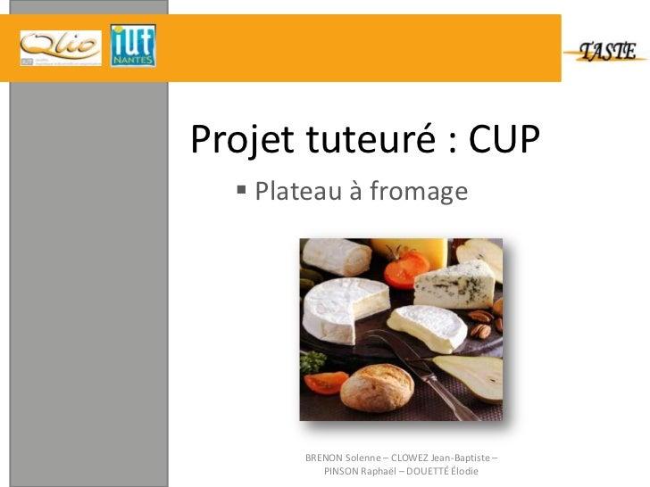Projet tuteuré : CUP <br /><ul><li> Plateau à fromage</li></ul>BRENON Solenne – CLOWEZ Jean-Baptiste – PINSON Raphaël – DO...