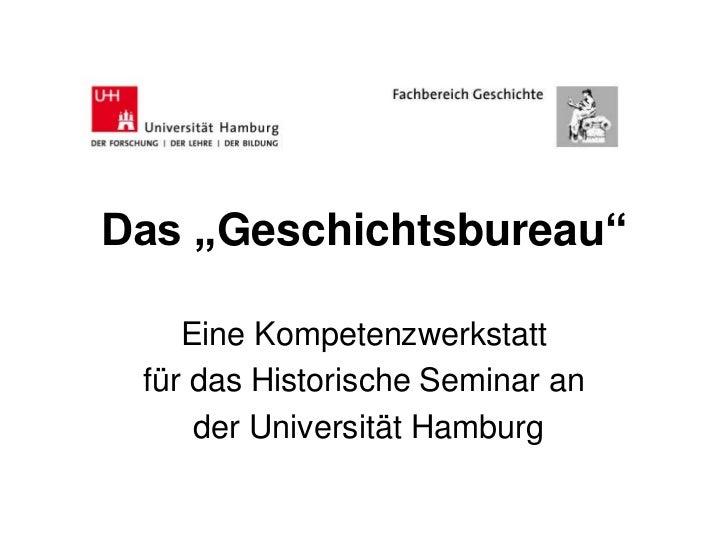 """Das """"Geschichtsbureau""""    Eine Kompetenzwerkstatt für das Historische Seminar an     der Universität Hamburg"""