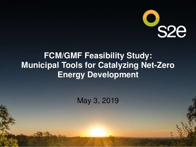 FCM/GMF Feasibility Study: Municipal Tools for Catalyzing Net-Zero Energy Development May 3, 2019