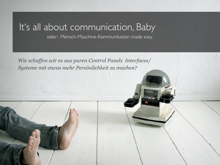 It's all about communication, Baby            oder: Mensch-Maschine-Kommunikation made easyWie schaffen wir es aus puren C...