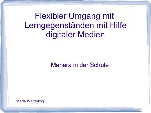 Flexibler Umgang mit Lerngegenständen mit Hilfe digitaler Medien Mahara in der Schule Maria Wetterling