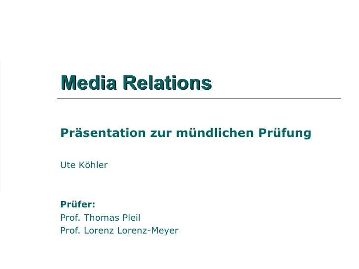Media Relations Präsentation zur mündlichen Prüfung Ute Köhler Prüfer: Prof. Thomas Pleil Prof. Lorenz Lorenz-Meyer