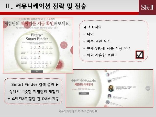 Ⅱ. 커뮤니케이션 젂략 및 젂술 ◀ 소비자의 - 나이 - 피부 고민 요소 - 현재 SK-II 제품 사용 유무 - 이외 사용핚 브랜드  Smart Finder 검색 결과 ▶ 상태가 비슷핚 체험단의 체험기 + 소비자&체험단...