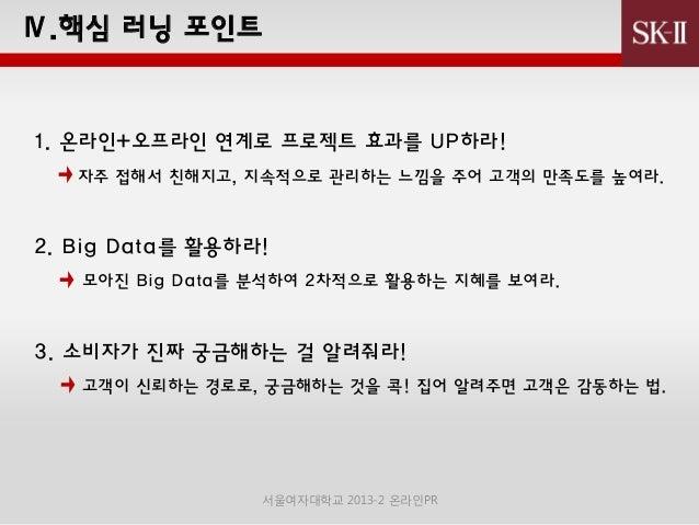 Ⅳ.핵심 러닝 포인트  1. 온라인+오프라인 연계로 프로젝트 효과를 UP하라! 자주 접해서 친해지고, 지속적으로 관리하는 느낌을 주어 고객의 만족도를 높여라.  2. Big Data를 활용하라! 모아짂 Big Data를...