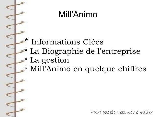 Mill'Animo Votre passion est notre métier * Informations Clées * La Biographie de l'entreprise * La gestion * Mill'Animo e...