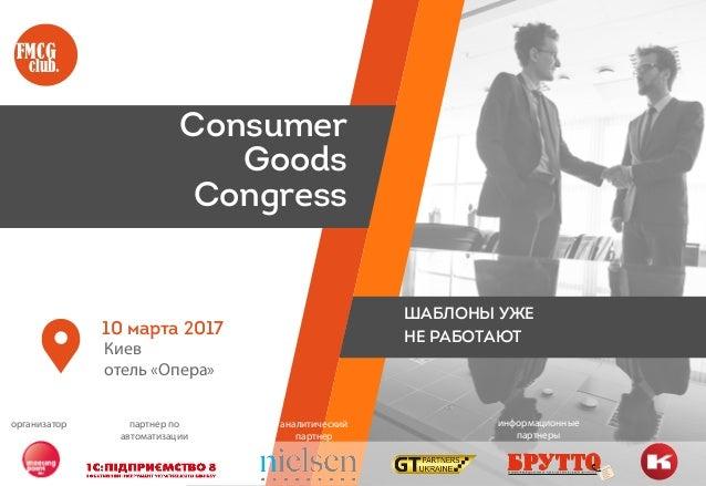 Киев отель «Опера» Consumer Goods Congress FMCG club. 10 марта 2017 ШАБЛОНЫ УЖЕ НЕ РАБОТАЮТ организатор партнер по автомат...