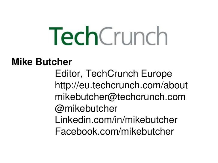 Mike Butcher         Editor, TechCrunch Europe         http://eu.techcrunch.com/about         mikebutcher@techcrunch.com  ...