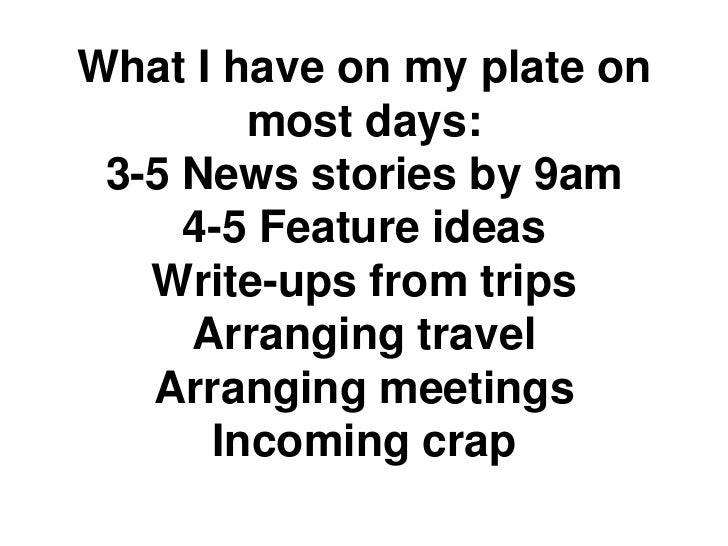 What I have on my plate on        most days: 3-5 News stories by 9am     4-5 Feature ideas   Write-ups from trips     Arra...