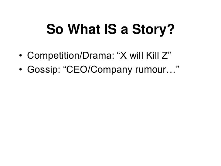 """So What IS a Story?• Competition/Drama: """"X will Kill Z""""• Gossip: """"CEO/Company rumour…""""• Insight: """"Trend X will change the ..."""