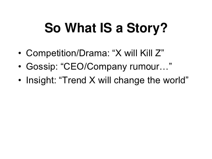 "So What IS a Story?•   Competition/Drama: ""X will Kill Z""•   Gossip: ""CEO/Company rumour…""•   Insight: ""Trend X will chang..."