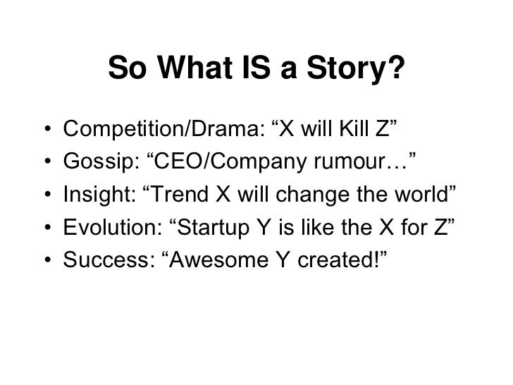 """So What IS a Story?•   Competition/Drama: """"X will Kill Z""""•   Gossip: """"CEO/Company rumour…""""•   Insight: """"Trend X will chang..."""