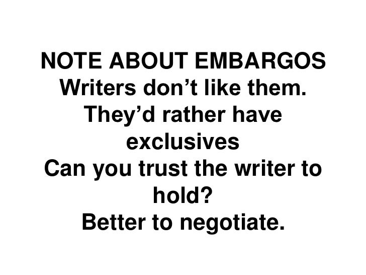 "NOTE ABOUT EMBARGOS Writers don""t like them.   They""d rather have       exclusivesCan you trust the writer to          hol..."