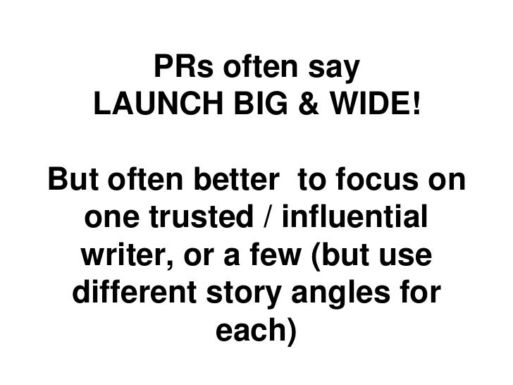 PRs often say   LAUNCH BIG & WIDE!But often better to focus on  one trusted / influential  writer, or a few (but use diffe...