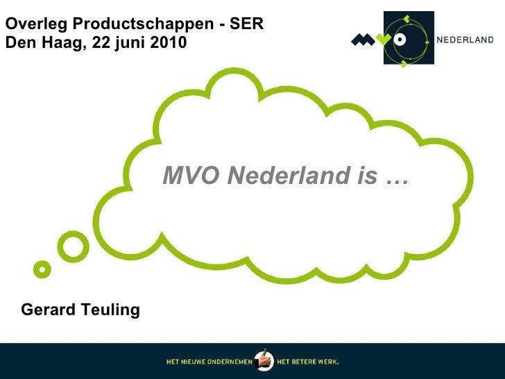 Overleg Productschappen - SER Den Haag, 22 juni 2010 MVO Nederland is … Gerard Teuling