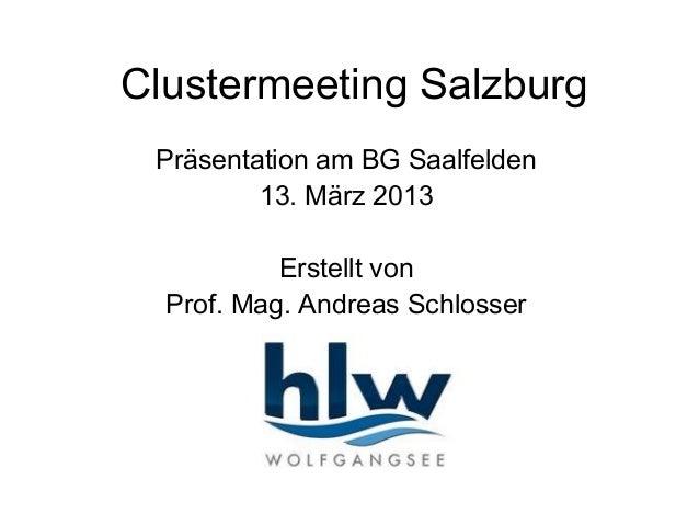 Clustermeeting Salzburg Präsentation am BG Saalfelden         13. März 2013           Erstellt von  Prof. Mag. Andreas Sch...