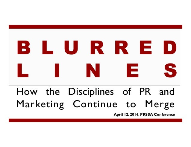 How the Disciplines of PR and Marketing Continue to Merge April 12, 2014. PRSSA Conference B L U R R E D L I N E S