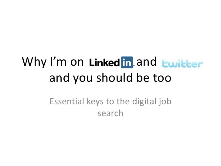 Why I'm on LinkedIn and Twitter     and you should be too     Essential keys to the digital job                 search