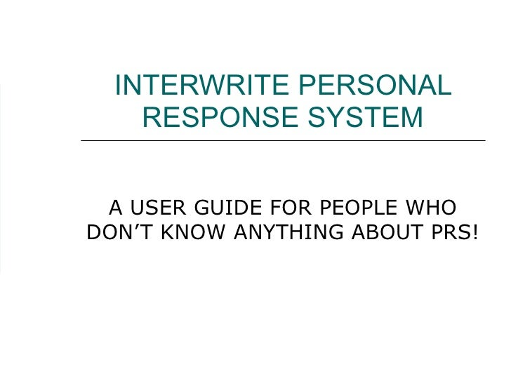 INTERWRITE PERSONAL RESPONSE SYSTEM A USER GUIDE FOR PEOPLE WHO DON'T KNOW ANYTHING ABOUT PRS!