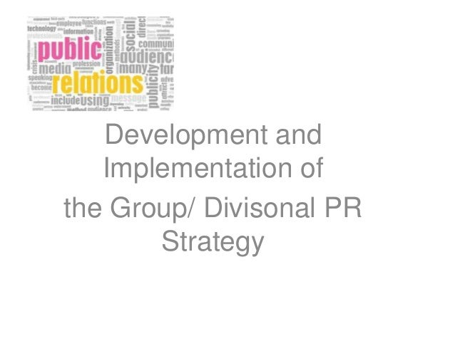 Development and Implementation of the Group/ Divisonal PR Strategy